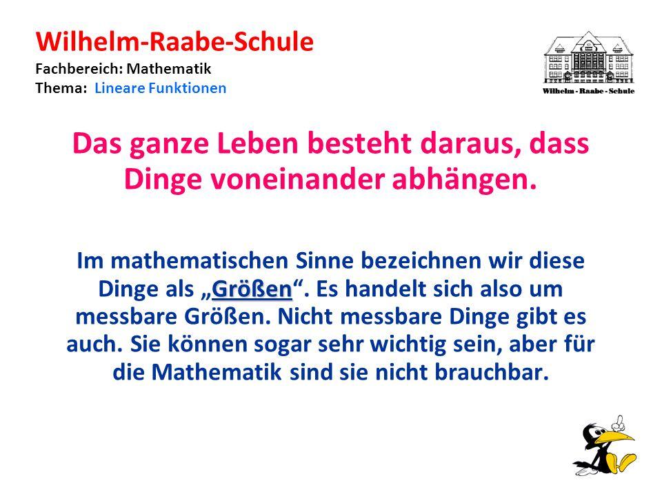 Wilhelm-Raabe-Schule Fachbereich: Mathematik Thema: Lineare Funktionen Das ganze Leben besteht daraus, dass Dinge voneinander abhängen.