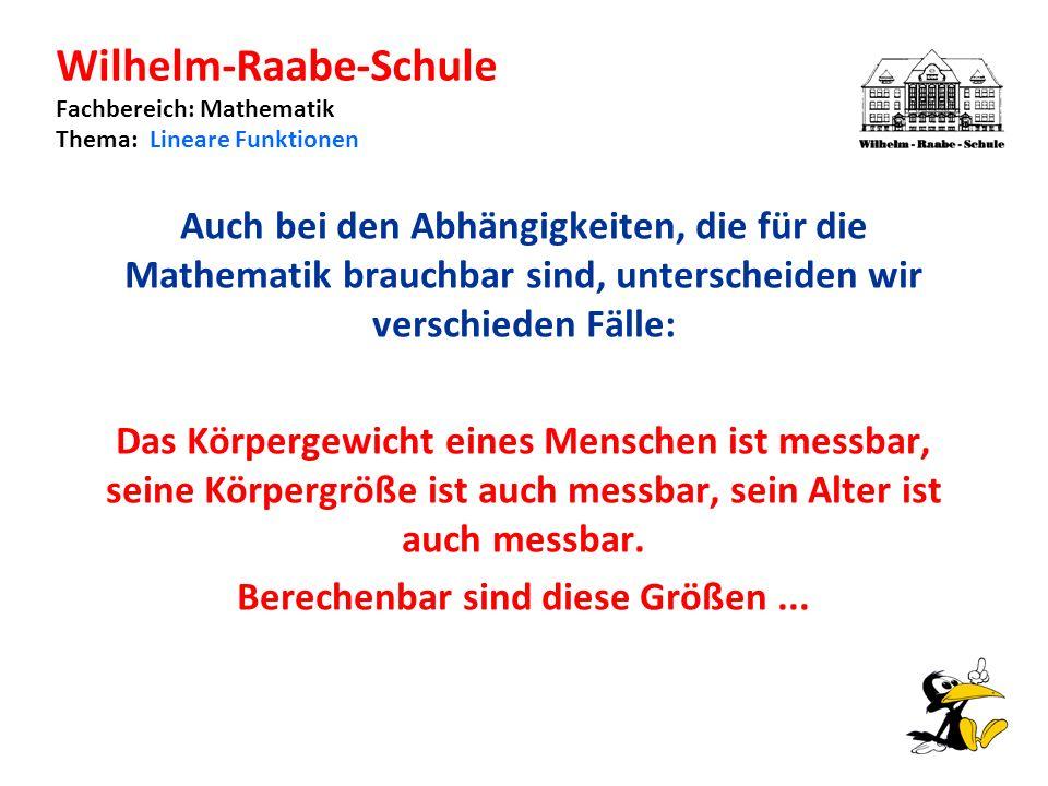 Wilhelm-Raabe-Schule Fachbereich: Mathematik Thema: Lineare Funktionen Auch bei den Abhängigkeiten, die für die Mathematik brauchbar sind, unterscheiden wir verschieden Fälle: Das Körpergewicht eines Menschen ist messbar, seine Körpergröße ist auch messbar, sein Alter ist auch messbar.