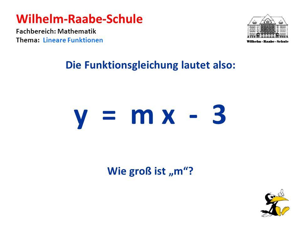 Wilhelm-Raabe-Schule Fachbereich: Mathematik Thema: Lineare Funktionen Die Funktionsgleichung lautet also: y = m x - 3 Wie groß ist m?