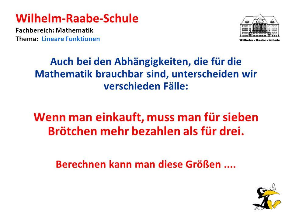 Wilhelm-Raabe-Schule Fachbereich: Mathematik Thema: Lineare Funktionen Auch bei den Abhängigkeiten, die für die Mathematik brauchbar sind, unterscheiden wir verschieden Fälle: Wenn man einkauft, muss man für sieben Brötchen mehr bezahlen als für drei.