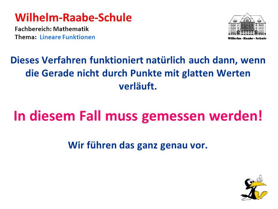 Wilhelm-Raabe-Schule Fachbereich: Mathematik Thema: Lineare Funktionen Dieses Verfahren funktioniert natürlich auch dann, wenn die Gerade nicht durch Punkte mit glatten Werten verläuft.
