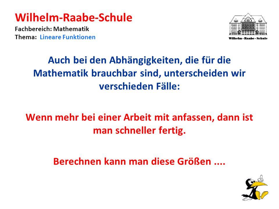 Wilhelm-Raabe-Schule Fachbereich: Mathematik Thema: Lineare Funktionen Auch bei den Abhängigkeiten, die für die Mathematik brauchbar sind, unterscheiden wir verschieden Fälle: Wenn mehr bei einer Arbeit mit anfassen, dann ist man schneller fertig.