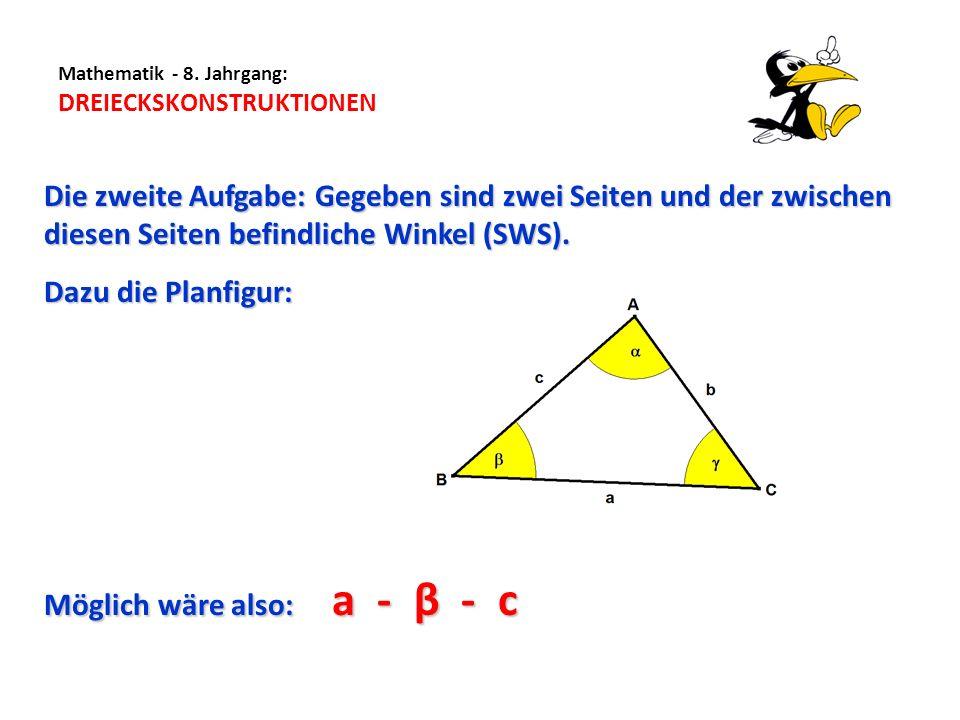 Mathematik - 8. Jahrgang: DREIECKSKONSTRUKTIONEN Die zweite Aufgabe: Gegeben sind zwei Seiten und der zwischen diesen Seiten befindliche Winkel (SWS).