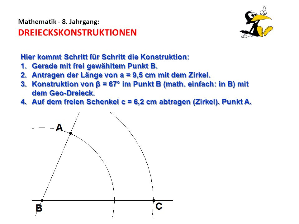 Mathematik - 8. Jahrgang: DREIECKSKONSTRUKTIONEN Hier kommt Schritt für Schritt die Konstruktion: 1.Gerade mit frei gewähltem Punkt B. 2.Antragen der