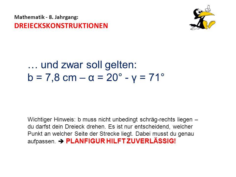 Mathematik - 8. Jahrgang: DREIECKSKONSTRUKTIONEN … und zwar soll gelten: b = 7,8 cm – α = 20° - γ = 71° PLANFIGUR HILFT ZUVERLÄSSIG! Wichtiger Hinweis
