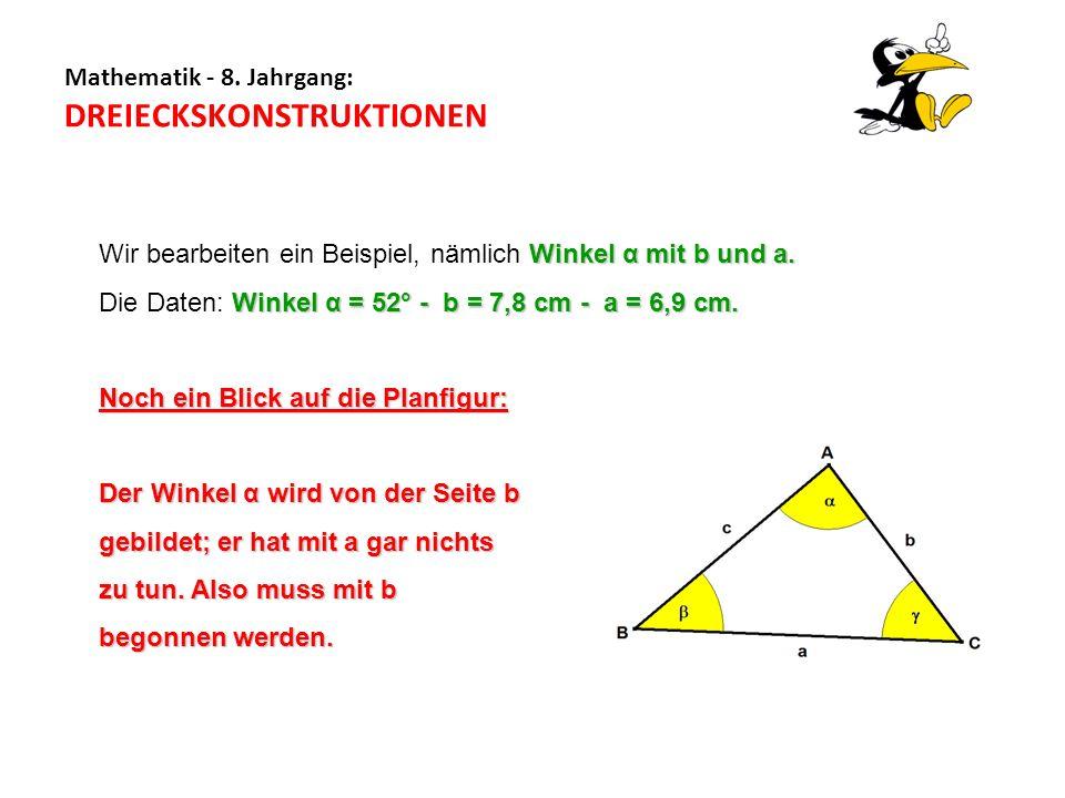 Mathematik - 8. Jahrgang: DREIECKSKONSTRUKTIONEN Winkel α mit b und a. Wir bearbeiten ein Beispiel, nämlich Winkel α mit b und a. Winkel α = 52° - b =