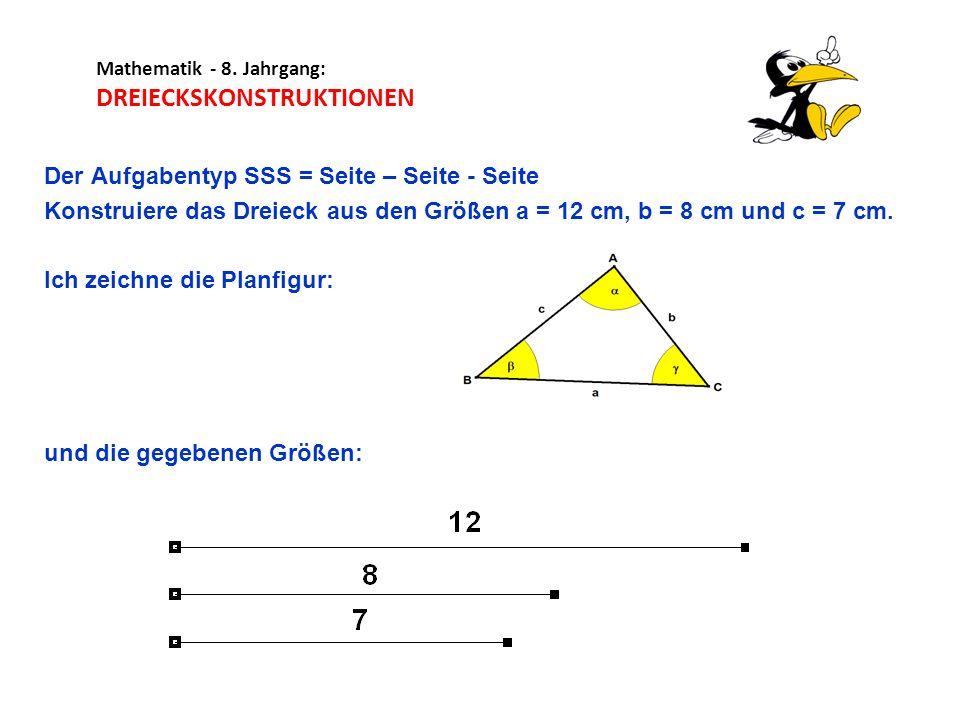 Mathematik - 8. Jahrgang: DREIECKSKONSTRUKTIONEN Der Aufgabentyp SSS = Seite – Seite - Seite Konstruiere das Dreieck aus den Größen a = 12 cm, b = 8 c