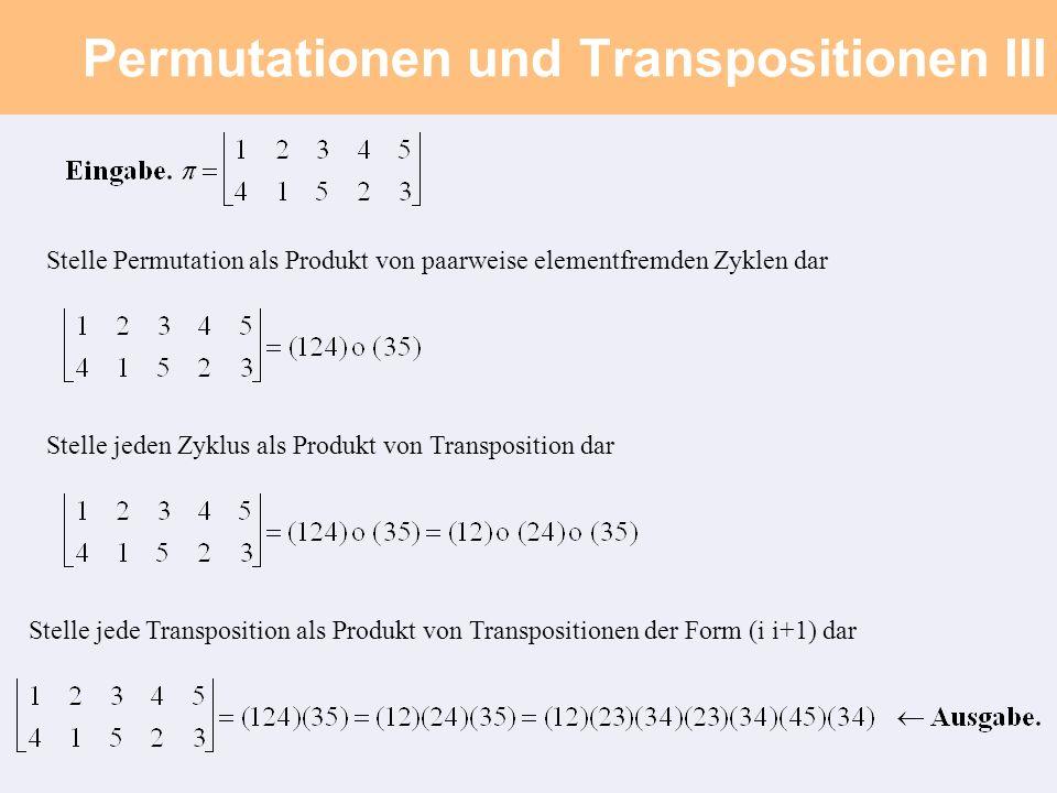 Permutationen und Transpositionen III Stelle Permutation als Produkt von paarweise elementfremden Zyklen dar Stelle jeden Zyklus als Produkt von Transposition dar Stelle jede Transposition als Produkt von Transpositionen der Form (i i+1) dar