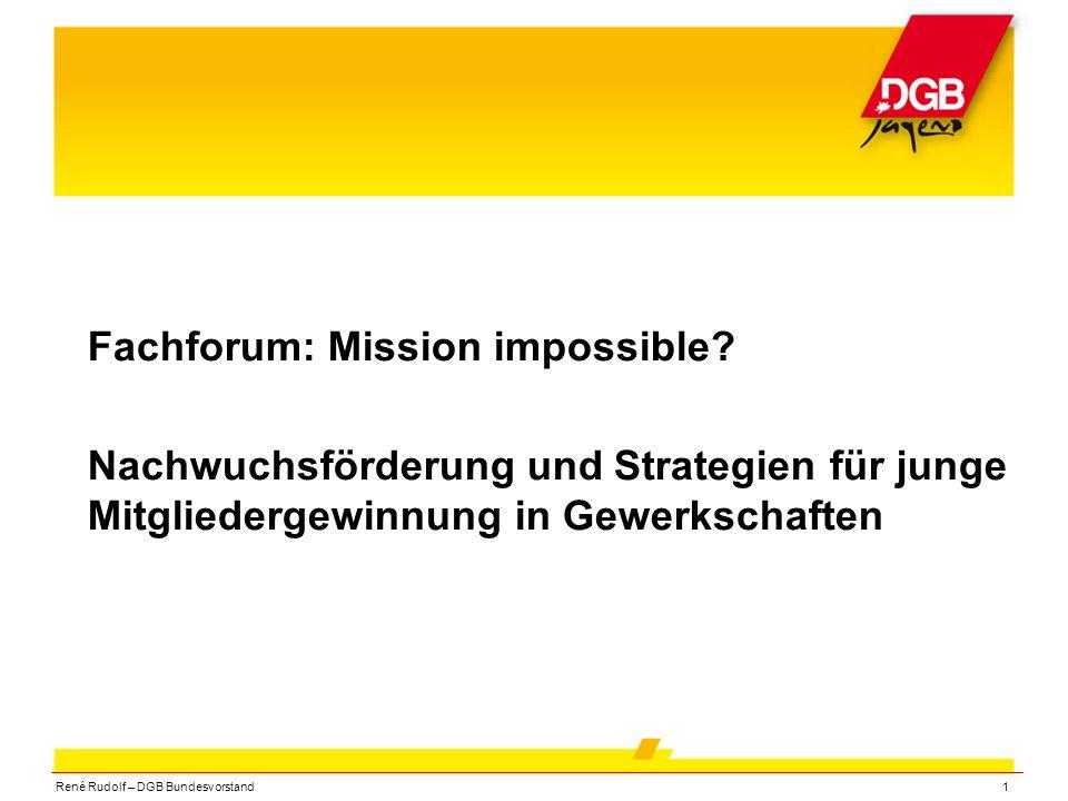 René Rudolf – DGB Bundesvorstand1 Fachforum: Mission impossible? Nachwuchsförderung und Strategien für junge Mitgliedergewinnung in Gewerkschaften