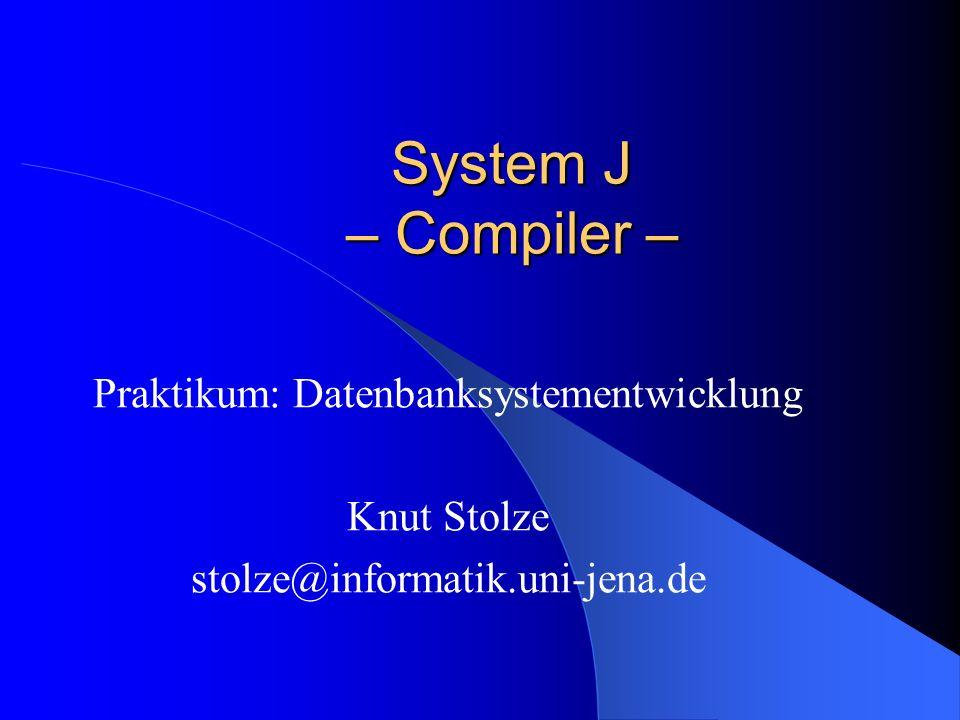 System J – Compiler – Praktikum: Datenbanksystementwicklung Knut Stolze stolze@informatik.uni-jena.de