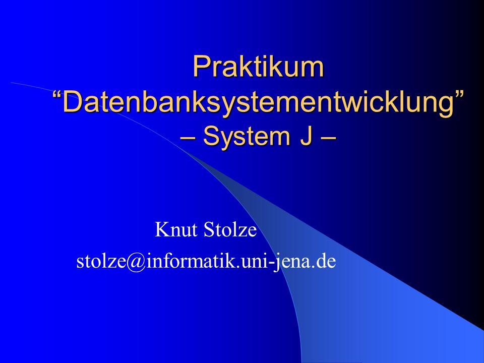 Praktikum Datenbanksystementwicklung – System J – Knut Stolze stolze@informatik.uni-jena.de
