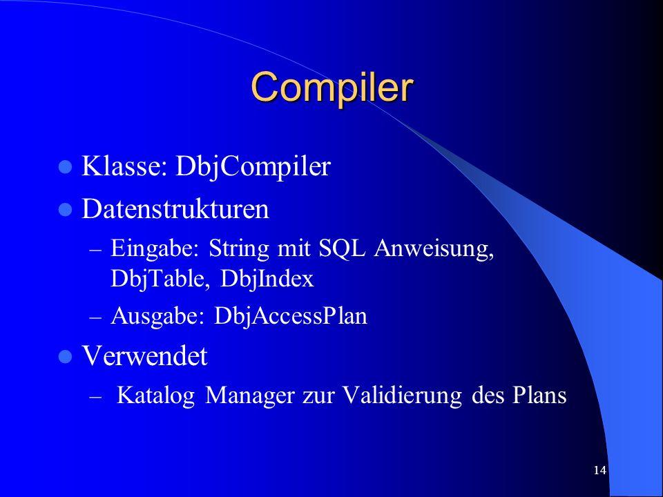 14 Compiler Klasse: DbjCompiler Datenstrukturen – Eingabe: String mit SQL Anweisung, DbjTable, DbjIndex – Ausgabe: DbjAccessPlan Verwendet – Katalog Manager zur Validierung des Plans