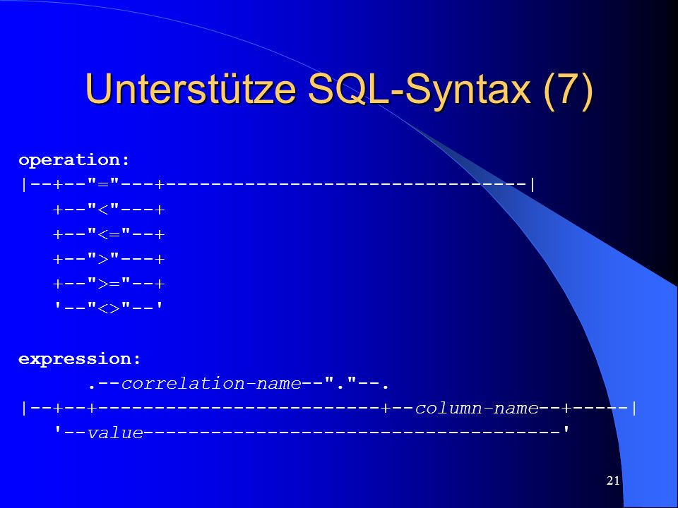 21 Unterstütze SQL-Syntax (7) operation: |--+-- = ---+--------------------------------| +-- < ---+ +-- <= --+ +-- > ---+ +-- >= --+ -- <> -- expression:.--correlation-name-- . --.