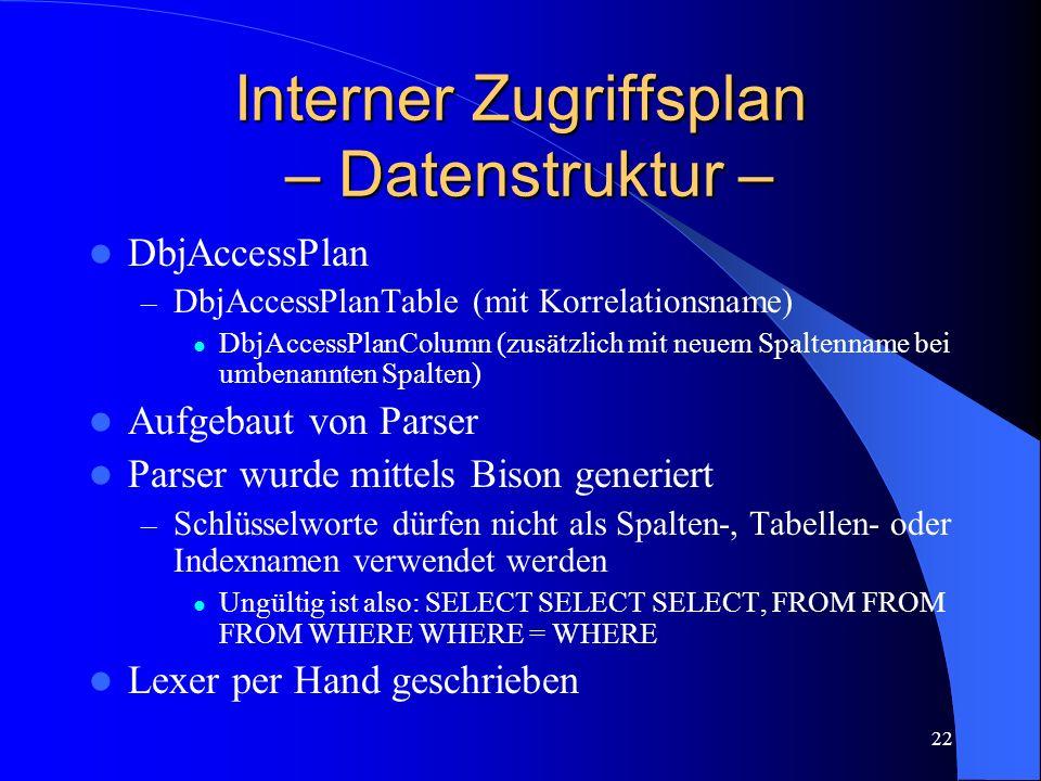22 Interner Zugriffsplan – Datenstruktur – DbjAccessPlan – DbjAccessPlanTable (mit Korrelationsname) DbjAccessPlanColumn (zusätzlich mit neuem Spaltenname bei umbenannten Spalten) Aufgebaut von Parser Parser wurde mittels Bison generiert – Schlüsselworte dürfen nicht als Spalten-, Tabellen- oder Indexnamen verwendet werden Ungültig ist also: SELECT SELECT SELECT, FROM FROM FROM WHERE WHERE = WHERE Lexer per Hand geschrieben