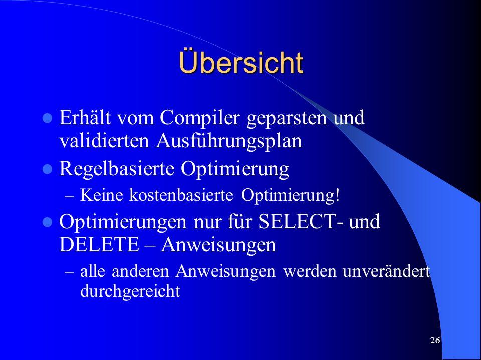 26 Übersicht Erhält vom Compiler geparsten und validierten Ausführungsplan Regelbasierte Optimierung – Keine kostenbasierte Optimierung.