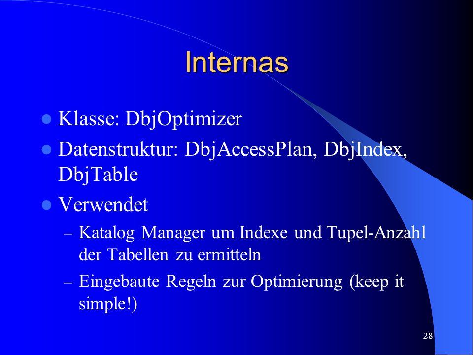 28 Internas Klasse: DbjOptimizer Datenstruktur: DbjAccessPlan, DbjIndex, DbjTable Verwendet – Katalog Manager um Indexe und Tupel-Anzahl der Tabellen zu ermitteln – Eingebaute Regeln zur Optimierung (keep it simple!)