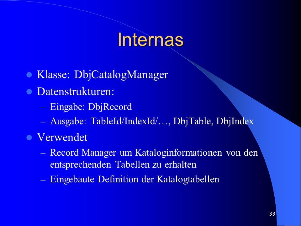 33 Internas Klasse: DbjCatalogManager Datenstrukturen: – Eingabe: DbjRecord – Ausgabe: TableId/IndexId/…, DbjTable, DbjIndex Verwendet – Record Manager um Kataloginformationen von den entsprechenden Tabellen zu erhalten – Eingebaute Definition der Katalogtabellen