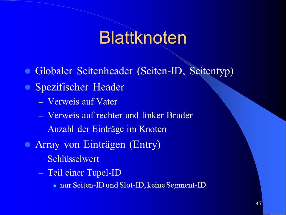47 Blattknoten Globaler Seitenheader (Seiten-ID, Seitentyp) Spezifischer Header – Verweis auf Vater – Verweis auf rechter und linker Bruder – Anzahl der Einträge im Knoten Array von Einträgen (Entry) – Schlüsselwert – Teil einer Tupel-ID nur Seiten-ID und Slot-ID, keine Segment-ID
