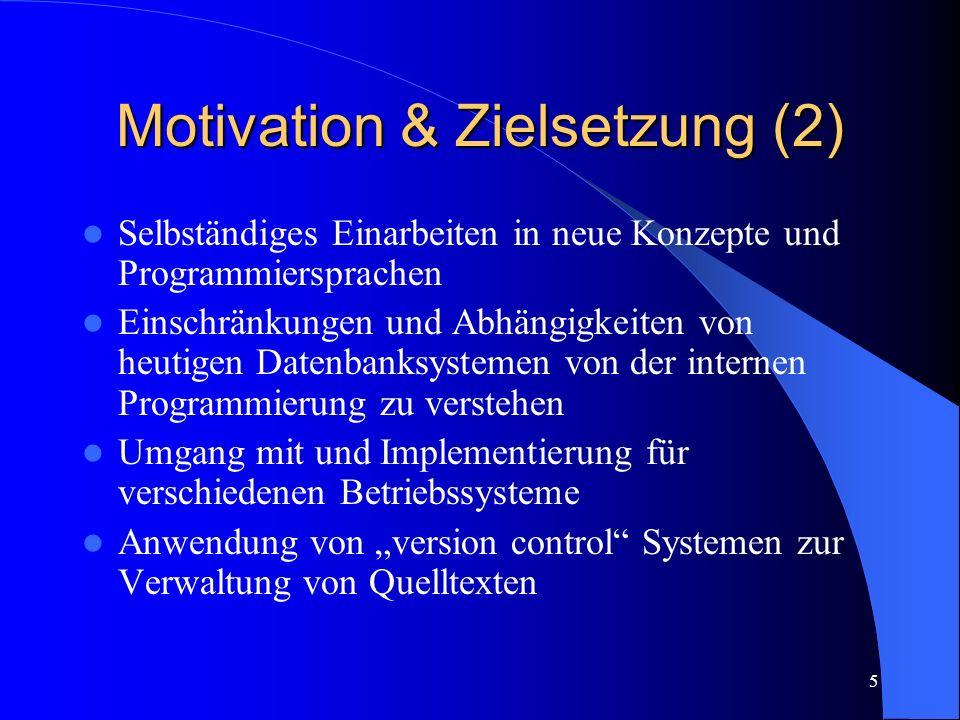 5 Motivation & Zielsetzung (2) Selbständiges Einarbeiten in neue Konzepte und Programmiersprachen Einschränkungen und Abhängigkeiten von heutigen Datenbanksystemen von der internen Programmierung zu verstehen Umgang mit und Implementierung für verschiedenen Betriebssysteme Anwendung von version control Systemen zur Verwaltung von Quelltexten