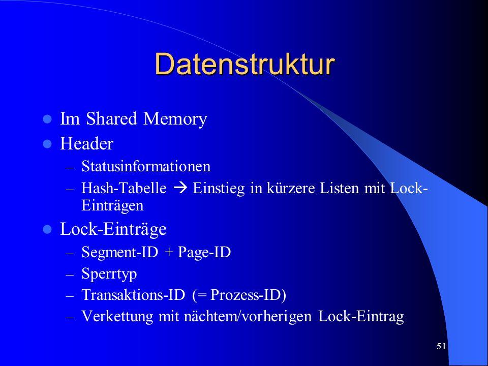 51 Datenstruktur Im Shared Memory Header – Statusinformationen – Hash-Tabelle Einstieg in kürzere Listen mit Lock- Einträgen Lock-Einträge – Segment-ID + Page-ID – Sperrtyp – Transaktions-ID (= Prozess-ID) – Verkettung mit nächtem/vorherigen Lock-Eintrag