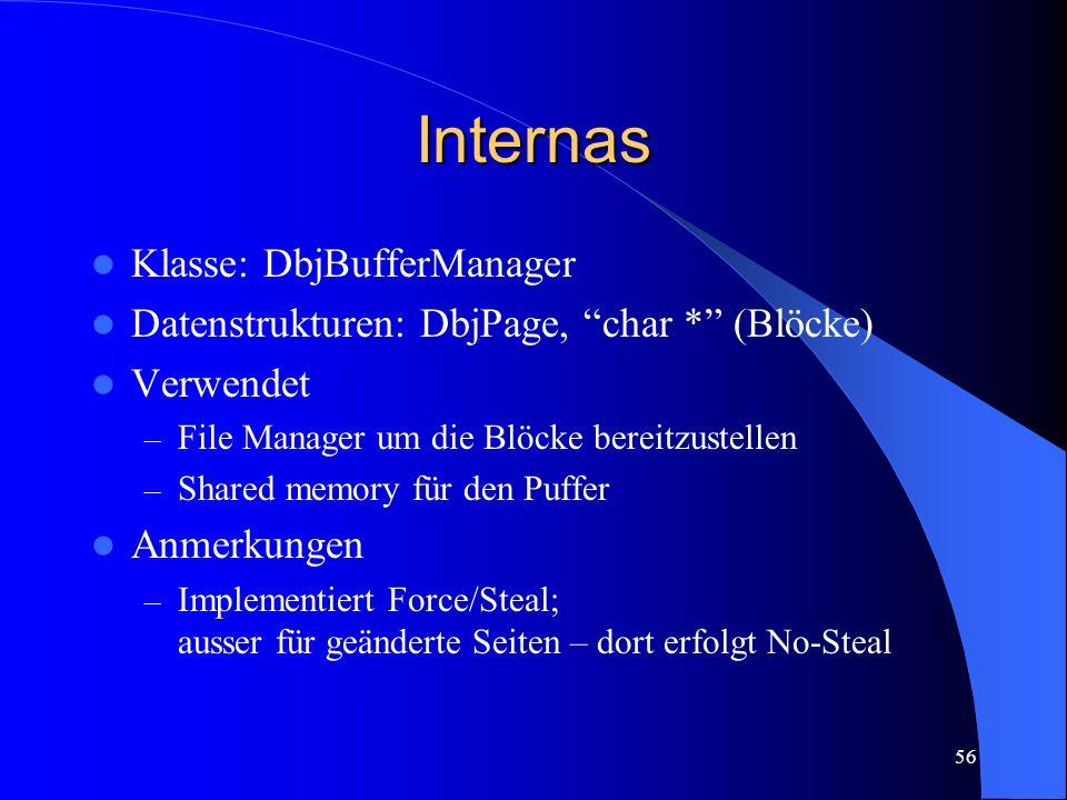 56 Internas Klasse: DbjBufferManager Datenstrukturen: DbjPage, char * (Blöcke) Verwendet – File Manager um die Blöcke bereitzustellen – Shared memory für den Puffer Anmerkungen – Implementiert Force/Steal; ausser für geänderte Seiten – dort erfolgt No-Steal