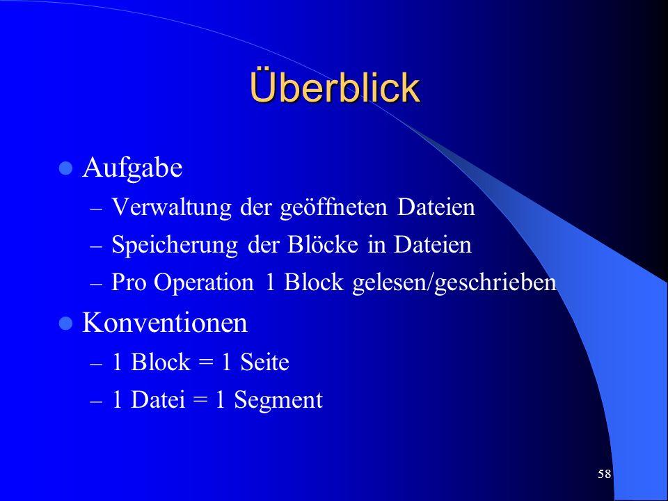 58 Überblick Aufgabe – Verwaltung der geöffneten Dateien – Speicherung der Blöcke in Dateien – Pro Operation 1 Block gelesen/geschrieben Konventionen – 1 Block = 1 Seite – 1 Datei = 1 Segment