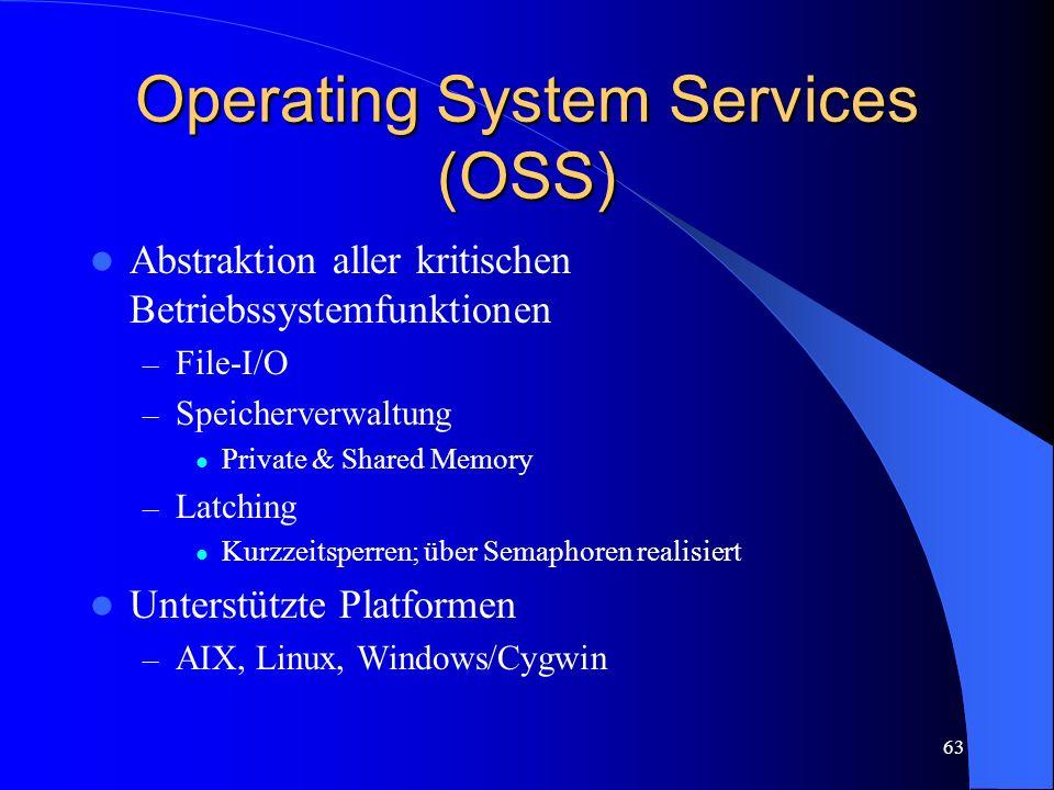 63 Operating System Services (OSS) Abstraktion aller kritischen Betriebssystemfunktionen – File-I/O – Speicherverwaltung Private & Shared Memory – Latching Kurzzeitsperren; über Semaphoren realisiert Unterstützte Platformen – AIX, Linux, Windows/Cygwin
