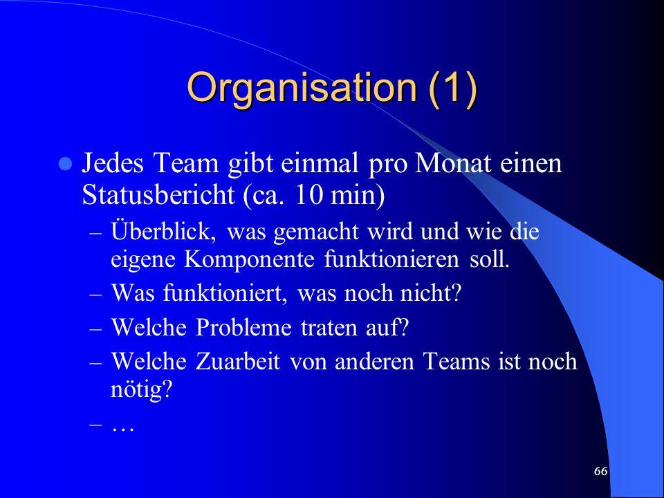66 Organisation (1) Jedes Team gibt einmal pro Monat einen Statusbericht (ca.