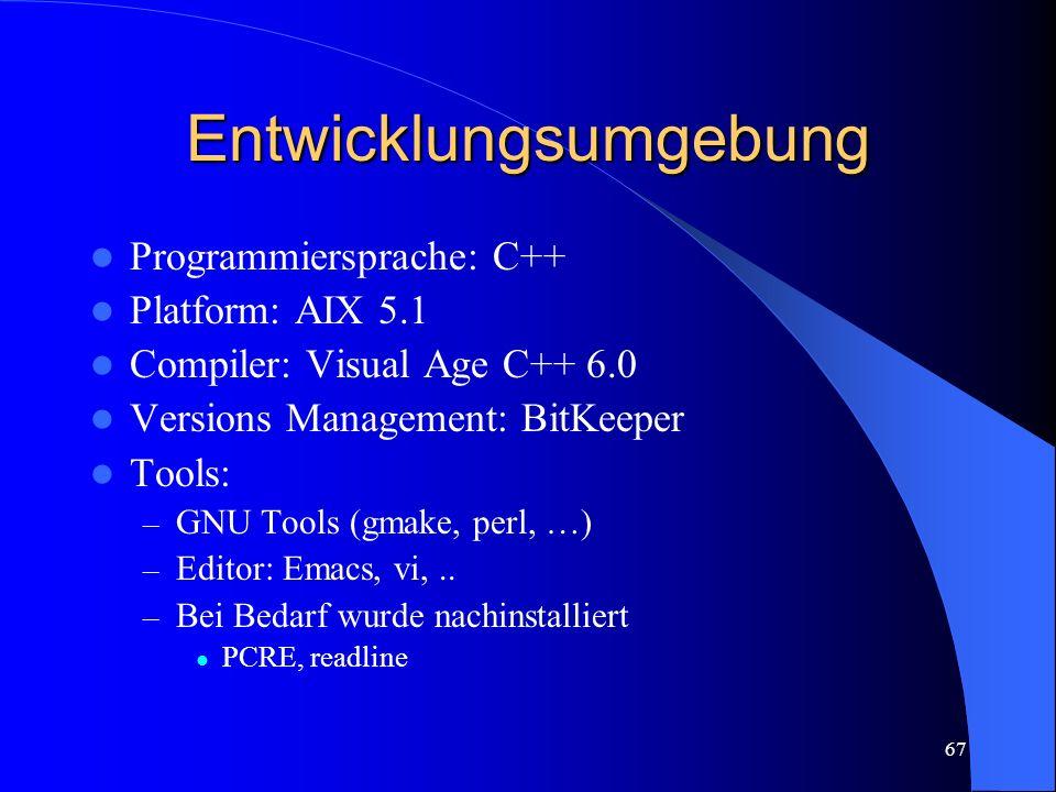 67 Entwicklungsumgebung Programmiersprache: C++ Platform: AIX 5.1 Compiler: Visual Age C++ 6.0 Versions Management: BitKeeper Tools: – GNU Tools (gmake, perl, …) – Editor: Emacs, vi,..