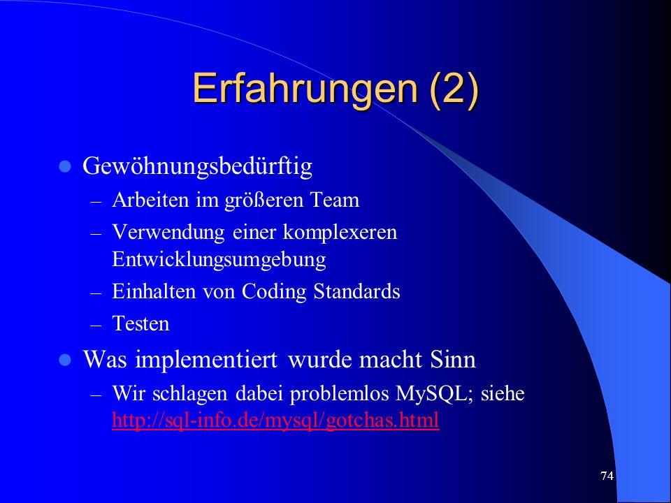 74 Erfahrungen (2) Gewöhnungsbedürftig – Arbeiten im größeren Team – Verwendung einer komplexeren Entwicklungsumgebung – Einhalten von Coding Standards – Testen Was implementiert wurde macht Sinn – Wir schlagen dabei problemlos MySQL; siehe http://sql-info.de/mysql/gotchas.html http://sql-info.de/mysql/gotchas.html