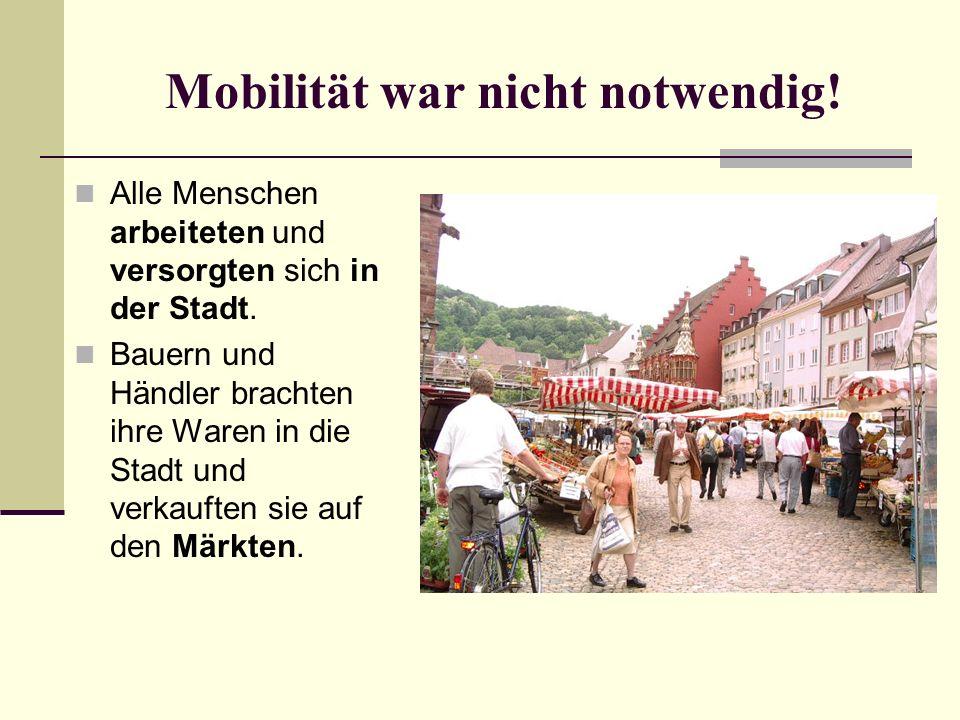 Mobilität war nicht notwendig! Alle Menschen arbeiteten und versorgten sich in der Stadt. Bauern und Händler brachten ihre Waren in die Stadt und verk