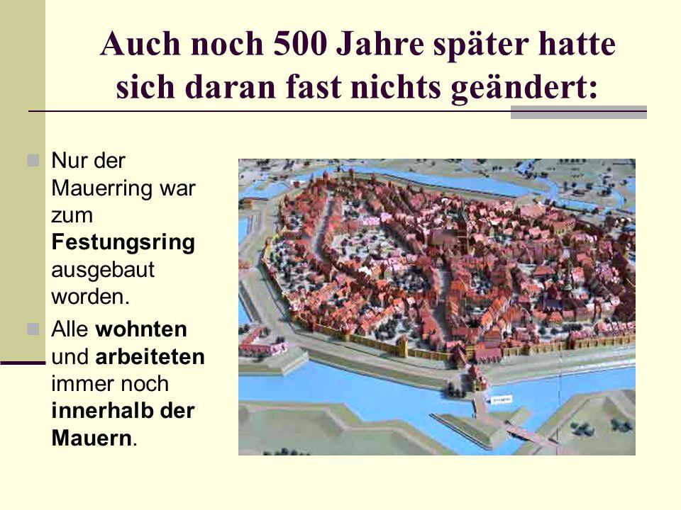 Auch noch 500 Jahre später hatte sich daran fast nichts geändert: Nur der Mauerring war zum Festungsring ausgebaut worden. Alle wohnten und arbeiteten