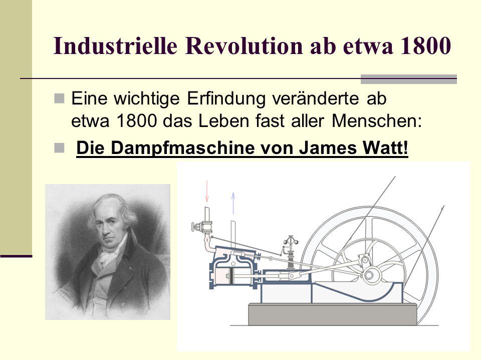 Industrielle Revolution ab etwa 1800 Eine wichtige Erfindung veränderte ab etwa 1800 das Leben fast aller Menschen: Die Dampfmaschine von James Watt!