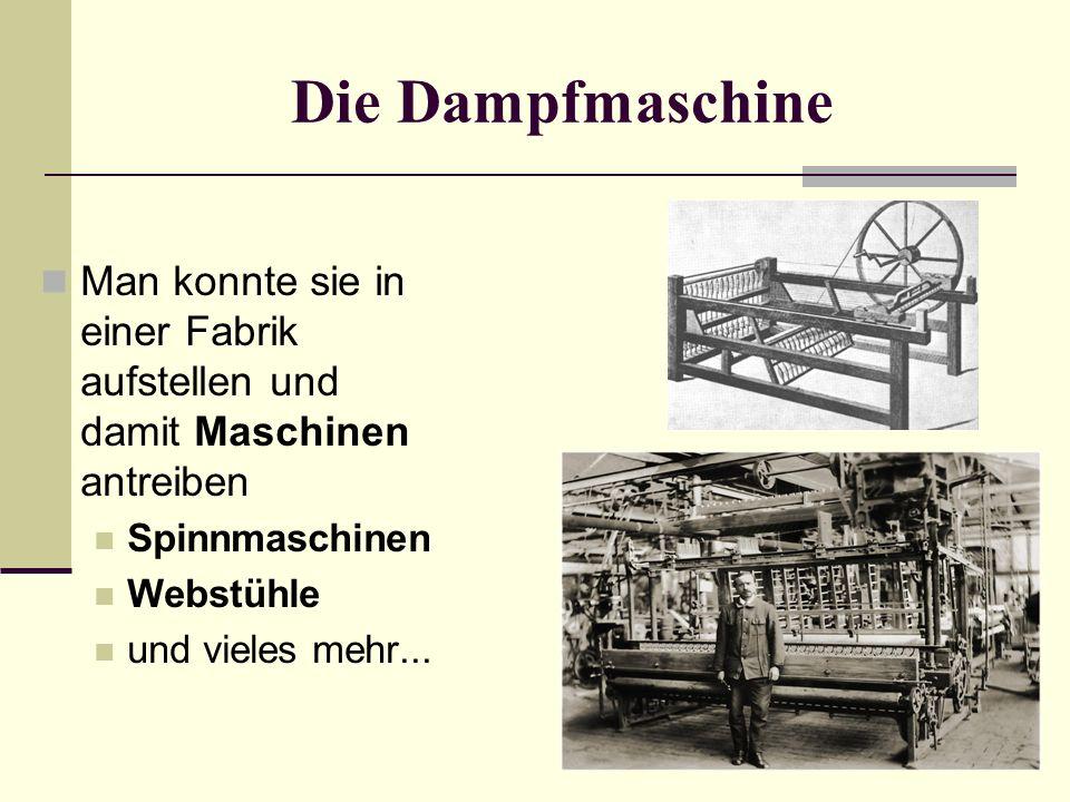Die Dampfmaschine Man konnte sie in einer Fabrik aufstellen und damit Maschinen antreiben Spinnmaschinen Webstühle und vieles mehr...