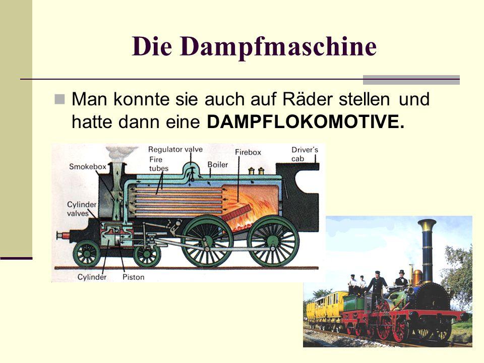 Die Dampfmaschine Man konnte sie auch auf Räder stellen und hatte dann eine DAMPFLOKOMOTIVE.