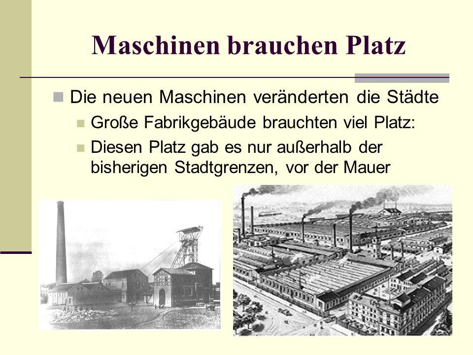 Maschinen brauchen Platz Die neuen Maschinen veränderten die Städte Große Fabrikgebäude brauchten viel Platz: Diesen Platz gab es nur außerhalb der bi
