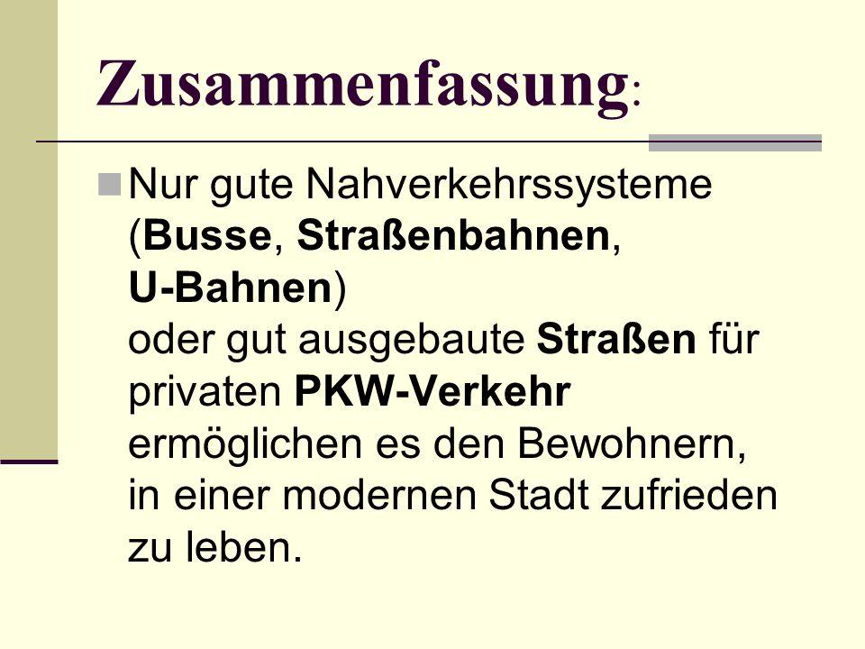 Zusammenfassung : Nur gute Nahverkehrssysteme (Busse, Straßenbahnen, U-Bahnen) oder gut ausgebaute Straßen für privaten PKW-Verkehr ermöglichen es den