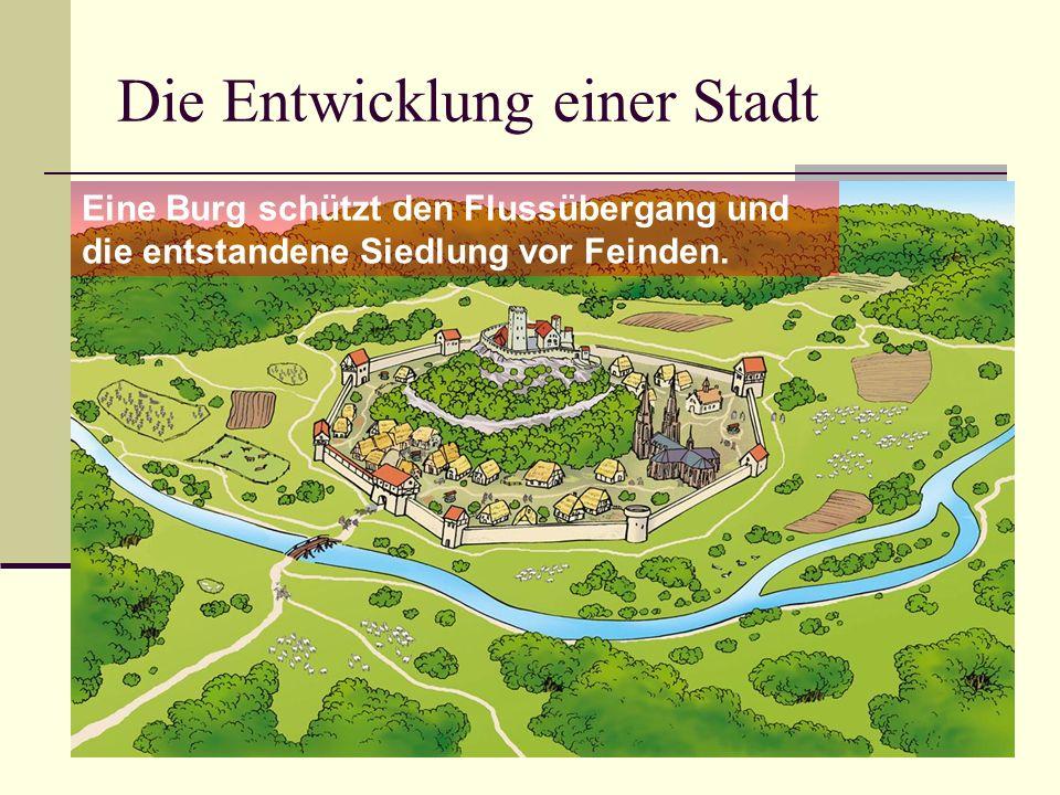 Die Entwicklung einer Stadt Eine Burg schützt den Flussübergang und die entstandene Siedlung vor Feinden.