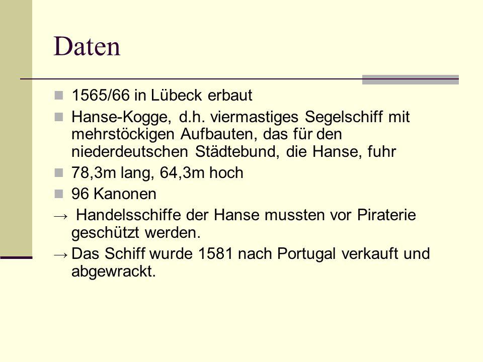 Daten 1565/66 in Lübeck erbaut Hanse-Kogge, d.h. viermastiges Segelschiff mit mehrstöckigen Aufbauten, das für den niederdeutschen Städtebund, die Han