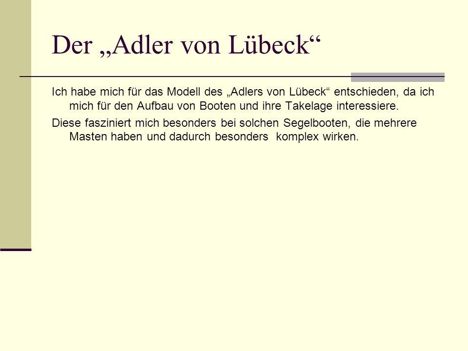 Der Adler von Lübeck Ich habe mich für das Modell des Adlers von Lübeck entschieden, da ich mich für den Aufbau von Booten und ihre Takelage interessiere.