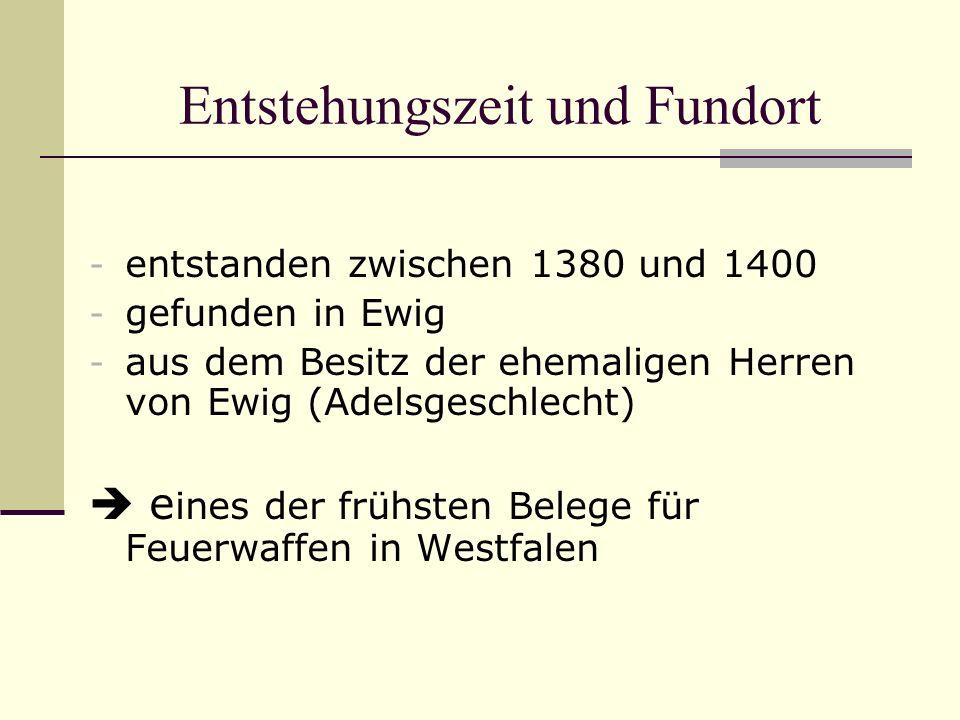 Entstehungszeit und Fundort - entstanden zwischen 1380 und 1400 - gefunden in Ewig - aus dem Besitz der ehemaligen Herren von Ewig (Adelsgeschlecht) e ines der frühsten Belege für Feuerwaffen in Westfalen
