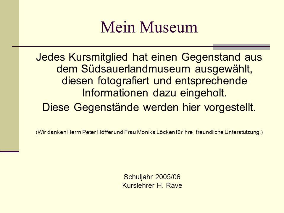 Mein Museum Jedes Kursmitglied hat einen Gegenstand aus dem Südsauerlandmuseum ausgewählt, diesen fotografiert und entsprechende Informationen dazu eingeholt.