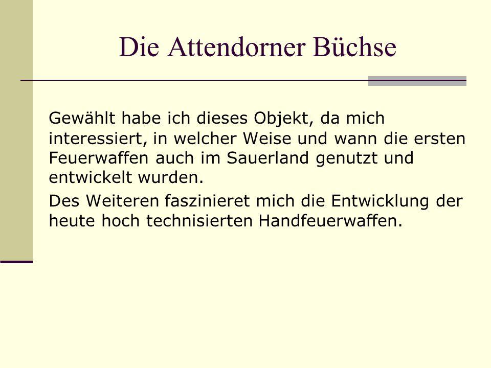 Die Attendorner Büchse Gewählt habe ich dieses Objekt, da mich interessiert, in welcher Weise und wann die ersten Feuerwaffen auch im Sauerland genutzt und entwickelt wurden.