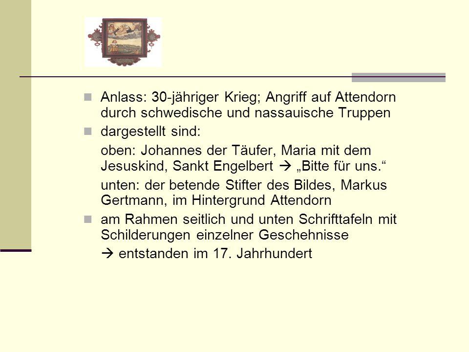 Anlass: 30-jähriger Krieg; Angriff auf Attendorn durch schwedische und nassauische Truppen dargestellt sind: oben: Johannes der Täufer, Maria mit dem Jesuskind, Sankt Engelbert Bitte für uns.