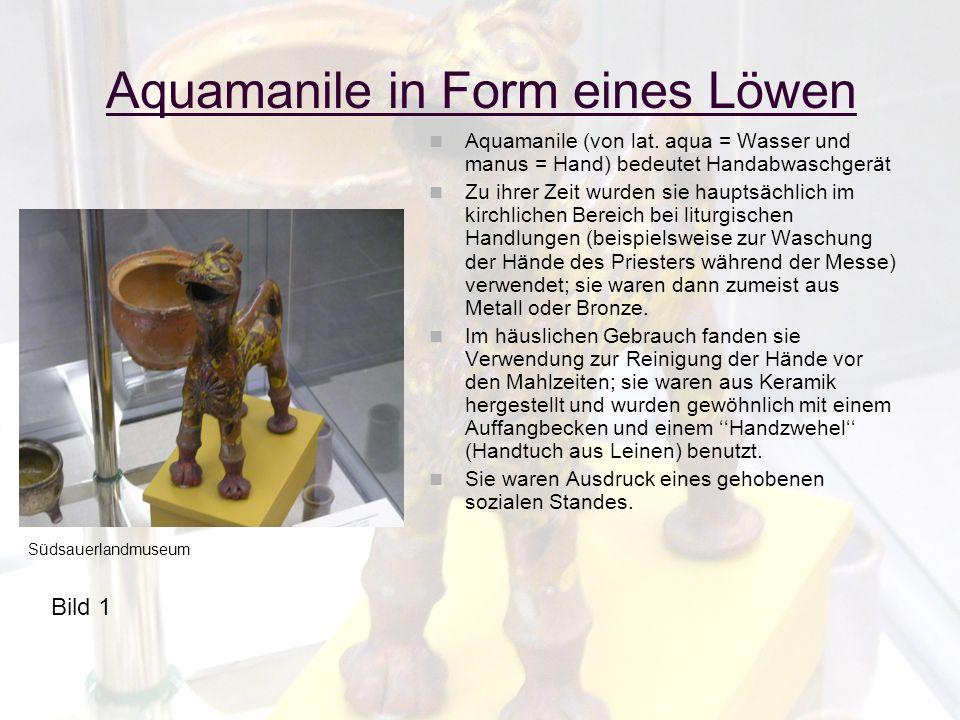 Aquamanile in Form eines Löwen Aquamanile (von lat. aqua = Wasser und manus = Hand) bedeutet Handabwaschgerät Zu ihrer Zeit wurden sie hauptsächlich i