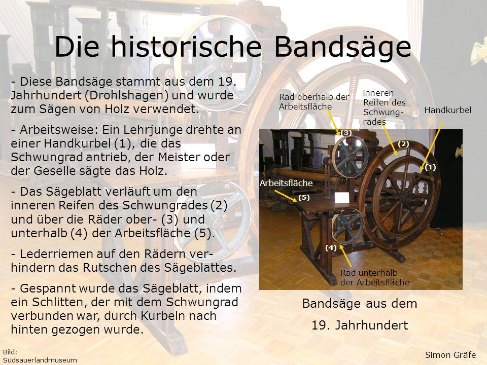 Die historische Bandsäge Bandsäge aus dem 19. Jahrhundert - Diese Bandsäge stammt aus dem 19. Jahrhundert (Drohlshagen) und wurde zum Sägen von Holz v