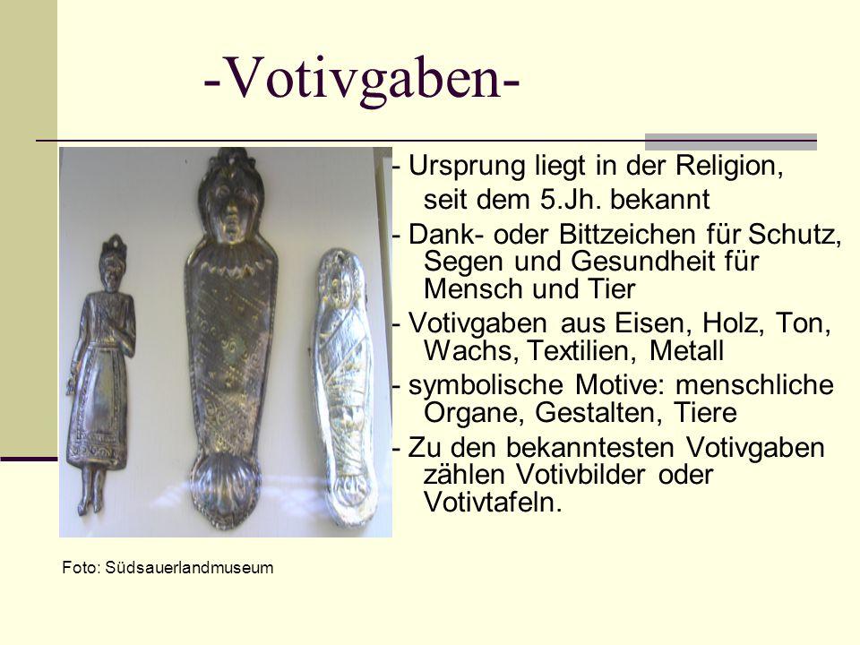 -Votivgaben- - Ursprung liegt in der Religion, seit dem 5.Jh. bekannt - Dank- oder Bittzeichen für Schutz, Segen und Gesundheit für Mensch und Tier -