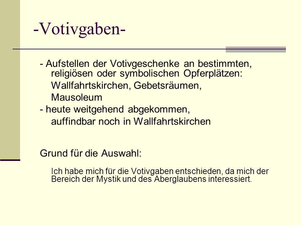 -Votivgaben- - Aufstellen der Votivgeschenke an bestimmten, religiösen oder symbolischen Opferplätzen: Wallfahrtskirchen, Gebetsräumen, Mausoleum - he