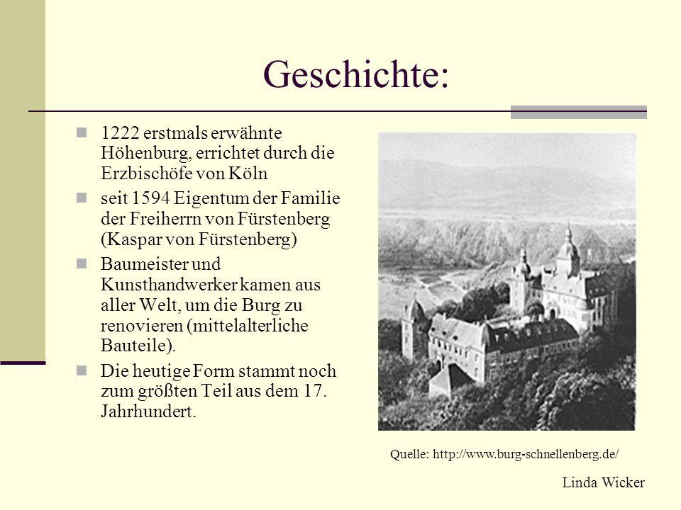 Geschichte: 1222 erstmals erwähnte Höhenburg, errichtet durch die Erzbischöfe von Köln seit 1594 Eigentum der Familie der Freiherrn von Fürstenberg (Kaspar von Fürstenberg) Baumeister und Kunsthandwerker kamen aus aller Welt, um die Burg zu renovieren (mittelalterliche Bauteile).