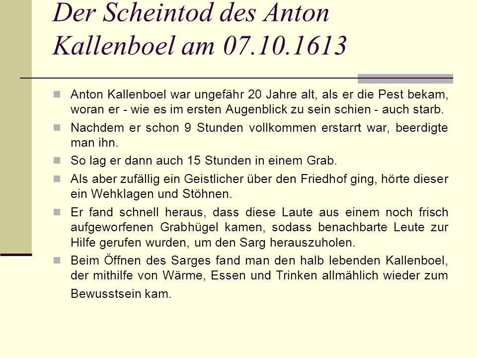 Der Scheintod des Anton Kallenboel am 07.10.1613 Anton Kallenboel war ungefähr 20 Jahre alt, als er die Pest bekam, woran er - wie es im ersten Augenblick zu sein schien - auch starb.